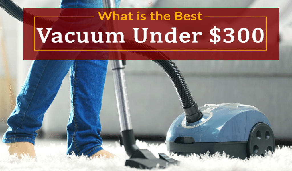 🥇Best Vacuum Under $300 Reviews